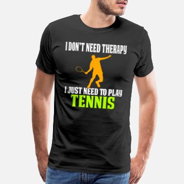 Tennis Funny Tennis Design I Don't Need Therapy - Men's Premium T-Shirt