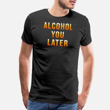 Alcohol YOu Later Beer Wine Drinking Gift Idea - Men's Premium T-Shirt