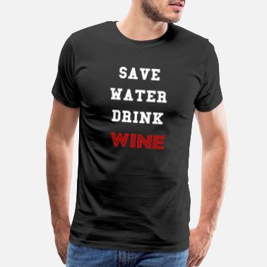 Save Water Drink Wine T-shirt with save water drink wine quote - Men's Premium T-Shirt