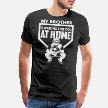 2ce1c6b9 Baseball Catcher MY BROTHER IS WAITING FOR YOU AT HOME - Men's Premium T- Shirt