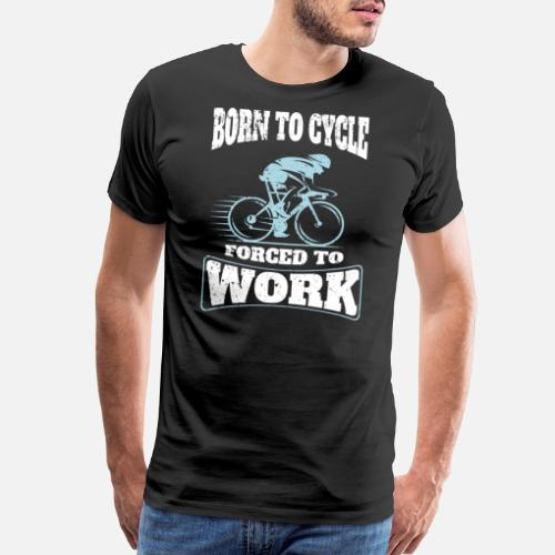 f3571badf Born To Cycle Forced To Work Funny Cycling Bike - Men s Premium T-Shirt.  Back. Back. Design. Front