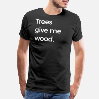 7199727d Tree Trimmer Funny Trees Give Me Wood Funny Arbor - Men's Premium T-Shirt