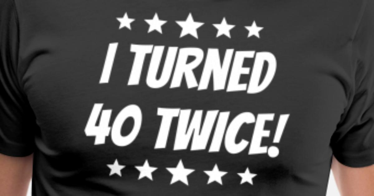I Turned 40 Twice 80th Birthday By Awesome Shirts