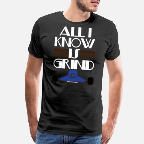Inspirational Grind Tshirt Design All I Know Is Grind Mens Premium
