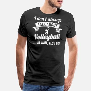 Mens Volleyball Don't Always Talk About Volleyball Oh Wait, Yes I - Men's Premium T-Shirt