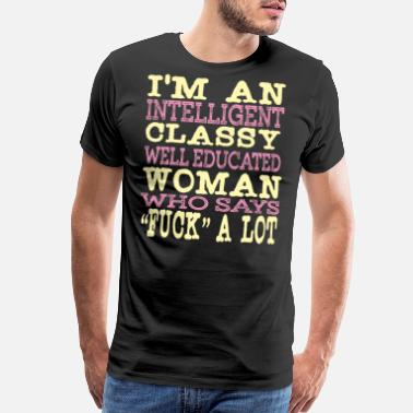 Fucker Designs I'm An Intelligent Classy Educated Woman Who - Men's Premium T-Shirt