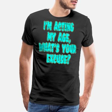 Excuse I'm Acting My Age Whats Your Excuse tee design - Men's Premium T-Shirt