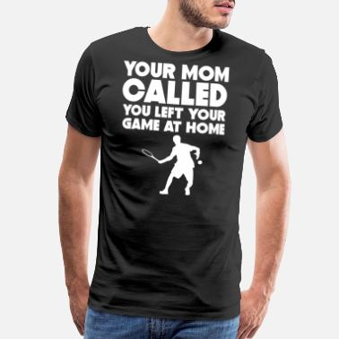 Funny Tennis Your Mom Called You Left Your Game At Home Tennis - Men's Premium T-Shirt