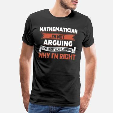 Math Jokes mathematician I am not arguing I am just explainin - Men's Premium T-Shirt