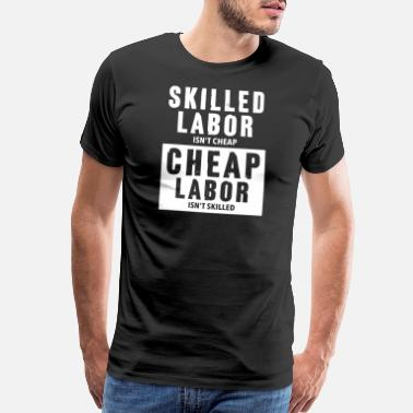Labor Skilled Labor isn t cheap Union Laborers Gifts - Men's Premium T-Shirt