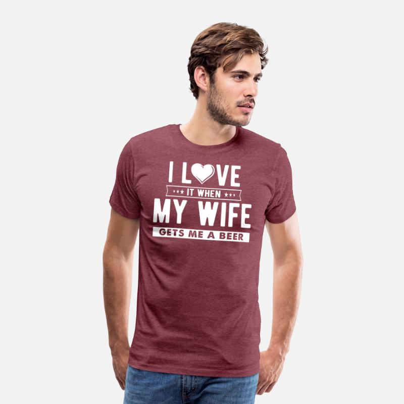 ea5cde4fe I love it when my wife gets me a beer Men's Premium T-Shirt | Spreadshirt