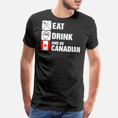 Canadian Drinking Eat Drink And Be Canadian - Men's Premium T-Shirt