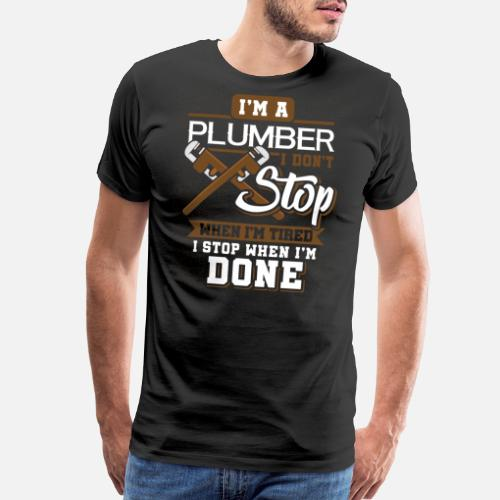 964a18e4 i'm A Plumber I Don't Stop When I'm Tired Men's Premium T-Shirt ...