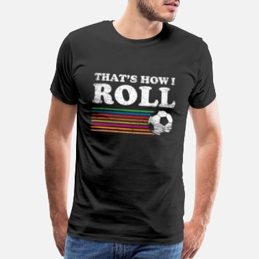 Be Here Now Soccer - That's How I Roll - Men's Premium T-Shirt