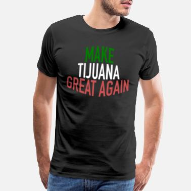 Mexican-american Make Tijuana Great Again Political Statement - Men's Premium T-Shirt