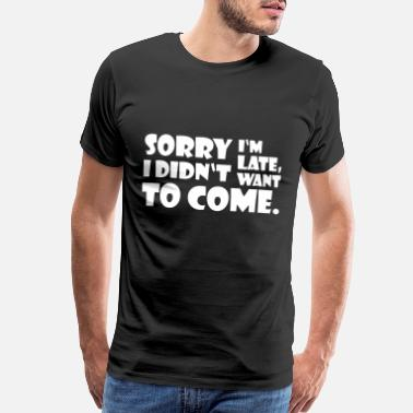 Embarrassing SORRY I'M LATE. I DIDN'T WANT TO COME. gift idea - Men's Premium T-Shirt