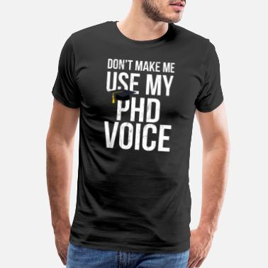 Quote For Doctors Don't Make Me Use My PhD Voice Ph.D Tshirt - Men's Premium T-Shirt