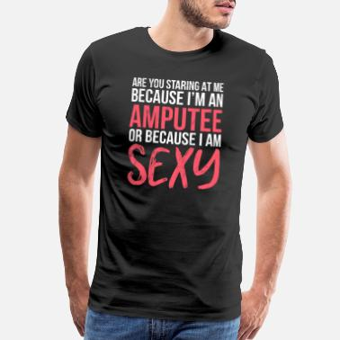 Amputee Are You Staring Because I'm An Amputee or I Am - Men's Premium T-Shirt