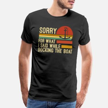 Dock Sorry for what I said while docking the boat - Men's Premium T-Shirt