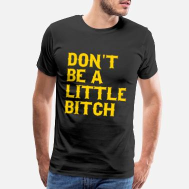 Little Bitch Don't be a little bitch - Men's Premium T-Shirt