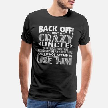 Be Afraid Back Off I Have A Crazy Uncle And I m Not Afraid - Men's Premium T-Shirt