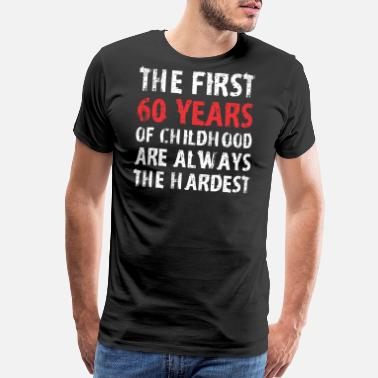 The First 60 Years The First 60 Years Of Childhood Are Always Hardest - Men's Premium T-Shirt