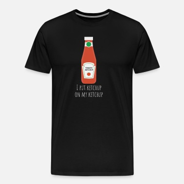 8680b70a Ketchup On My Ketchup Funny Foodie T-Shirt Men's Premium T-Shirt ...