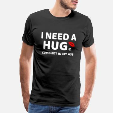 Tit Lovers I need a HUGe cumshot in my ass tshirt - funny - Men's Premium T-Shirt