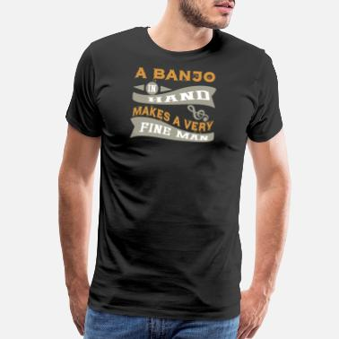 Banjo A Banjo in Hand Makes a Very Fine Man Instruments - Men's Premium T-Shirt