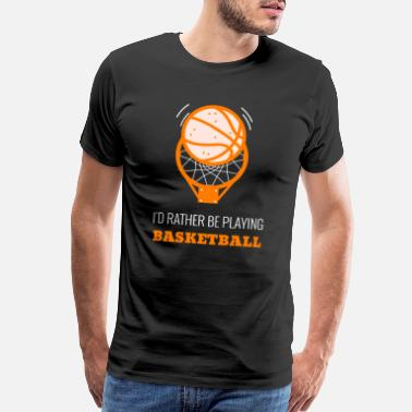 Save Id Rather Be Playing Basketball - Men's Premium T-Shirt