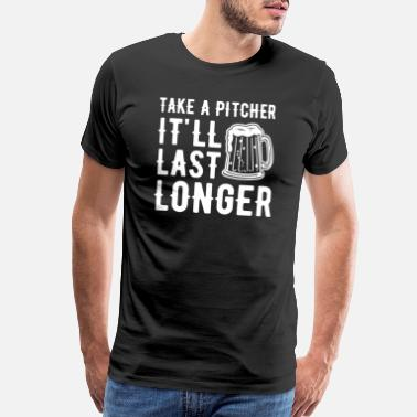 Alcohol Quote Take a pitcher it'll last longer - Men's Premium T-Shirt
