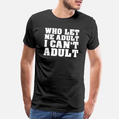 I Can Not I Have Who Let Me Adult I Can t Adult - Men's Premium T-Shirt