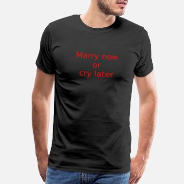 Text Provocative Marry now or cry later - Men's Premium T-Shirt