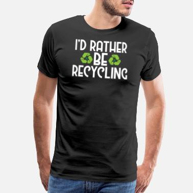 Go Green Earth I'd Rather Be Recycling Ecofriendly Environmental - Men's Premium T-Shirt