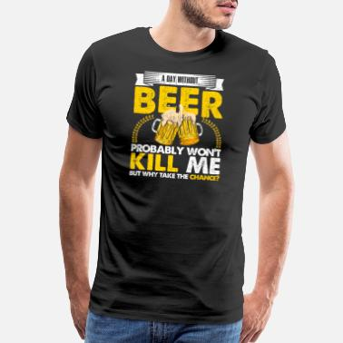 Won Beer A Day Without Beer Probably Won t Kill Me But - Men's Premium T-Shirt