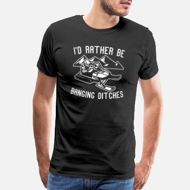 Rather I'd Rather Be Banging Ditches Snowmobile Fan Gift - Men's Premium T-Shirt