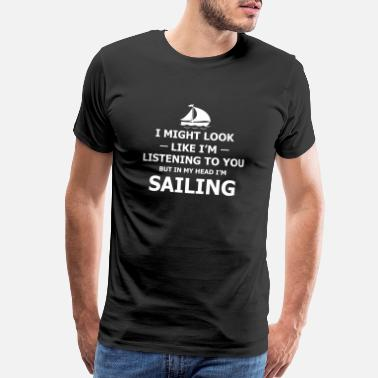 Sailing Sailing - I Might Look Like I'm Listening To You - Men's Premium T-Shirt