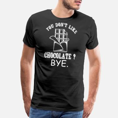 Chocolate Chocolate - You Don't Like Chocolate? Bye - Men's Premium T-Shirt