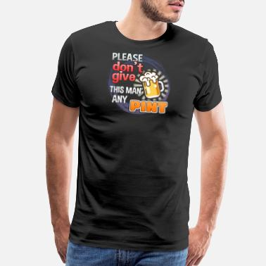 Teespring Please Don't Give This Man Any Pint - Men's Premium T-Shirt