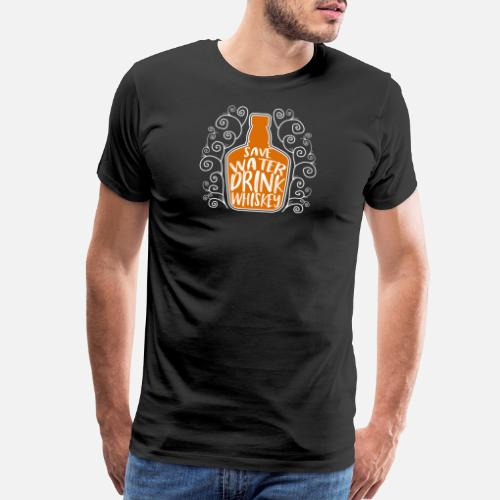 013dae5eb Men's Premium T-ShirtSave Water Drink Whiskey - Funny Drinking Quote