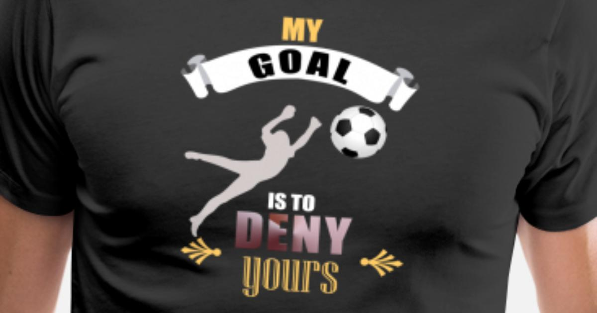 97602553a0a My Goal Is To Deny Yours Soccer Goalie/Goalkeeper Men's Premium T-Shirt |  Spreadshirt