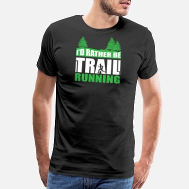 Trail Running I'd Rather be Trail Running - Men's Premium T-Shirt