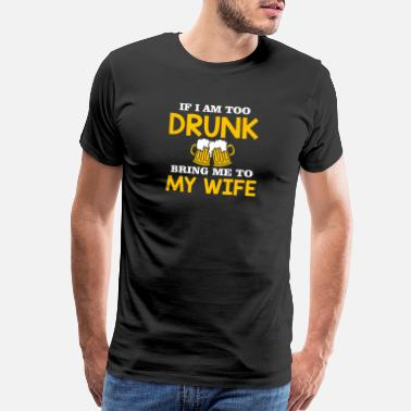 Am I Drunk If I Am Too Drunk Bring Me To My Wife Drunk Husba - Men's Premium T-Shirt