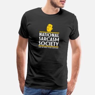Sarcastic Irony National Sarcasm Society Like We Need Your Support - Men's Premium T-Shirt