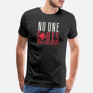 Fold Poker No One Cares What You Folded - Men's Premium T-Shirt