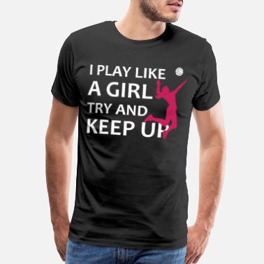 I Play Volleyball I play like a girl try and keep up Volleyball Gift - Men's Premium T-Shirt