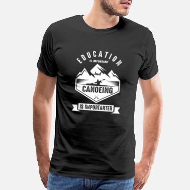 Canoe Education Is Important, Canoeing Is Importanter - Men's Premium T-Shirt