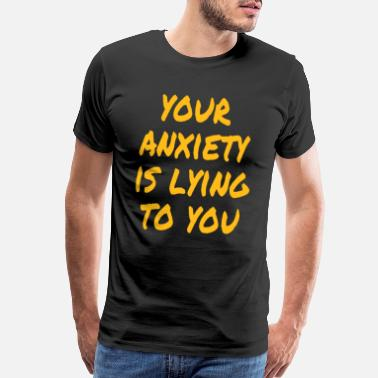 Anxious Your Anxiety is Lying to You - Men's Premium T-Shirt