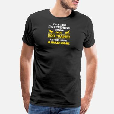 Dog Trainer Expensive Hiring A Good Dog Trainer - Men's Premium T-Shirt