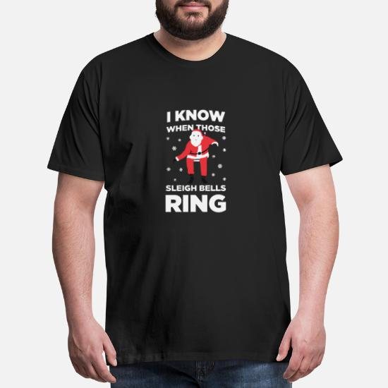 I Know When Those Sleigh Bells Ring Men S Premium T Shirt Spreadshirt